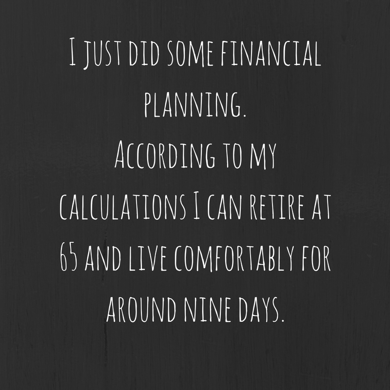 yep-just-did-some-financial-planning-i-can-retire-at-65-and-live-comfortably-for-around-nine-days